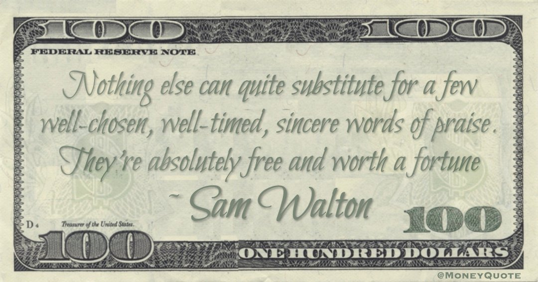Nothing else can quite substitute for a few well-chosen, well-timed, sincere words of praise. They're absolutely free and worth a fortune Quote