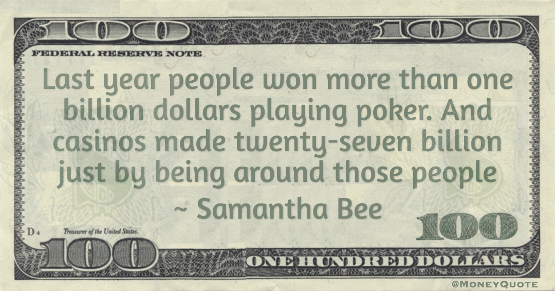 Last year people won more than one billion dollars playing poker. And casinos made twenty-seven billion just by being around those people Quote