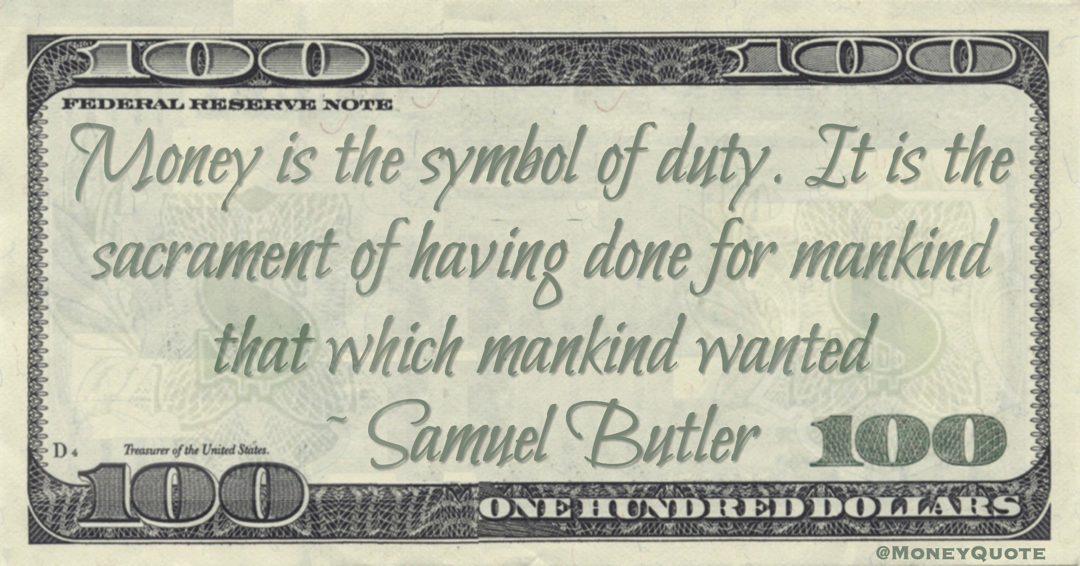 Money is the symbol of duty. It is the sacrament of having done for mankind that which mankind wanted Quote