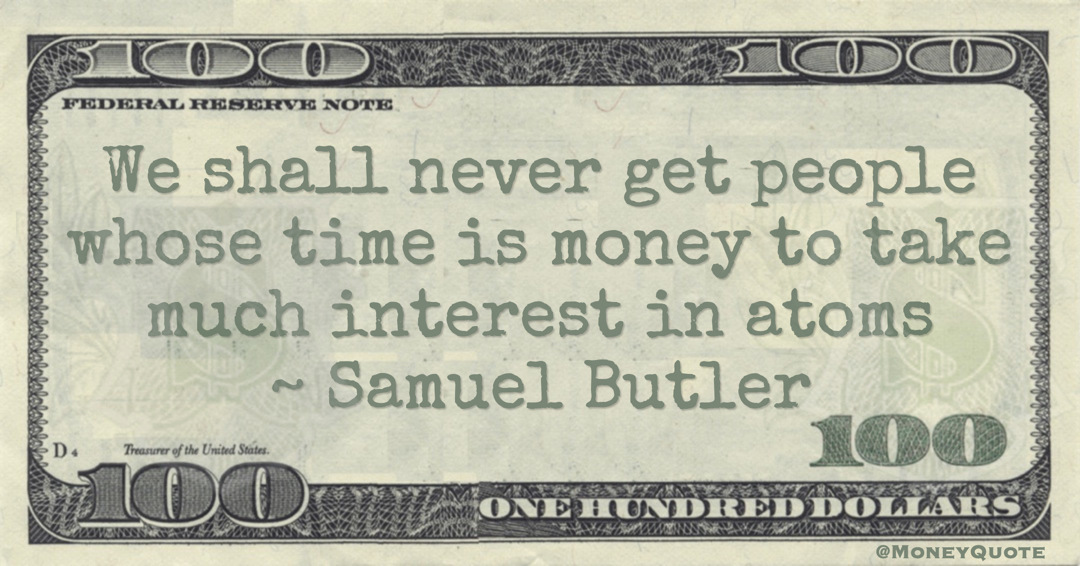 Samuel Butler We shall never get people whose time is money to take much interest in atoms quote