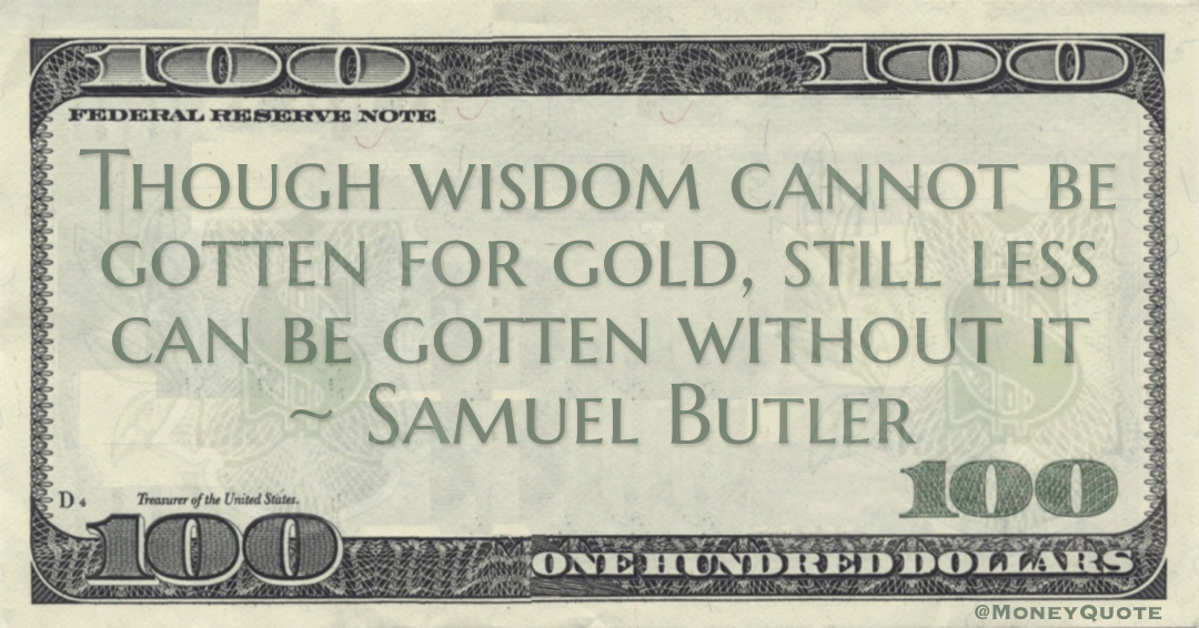 Though wisdom cannot be gotten for gold, still less can be gotten without it Quote