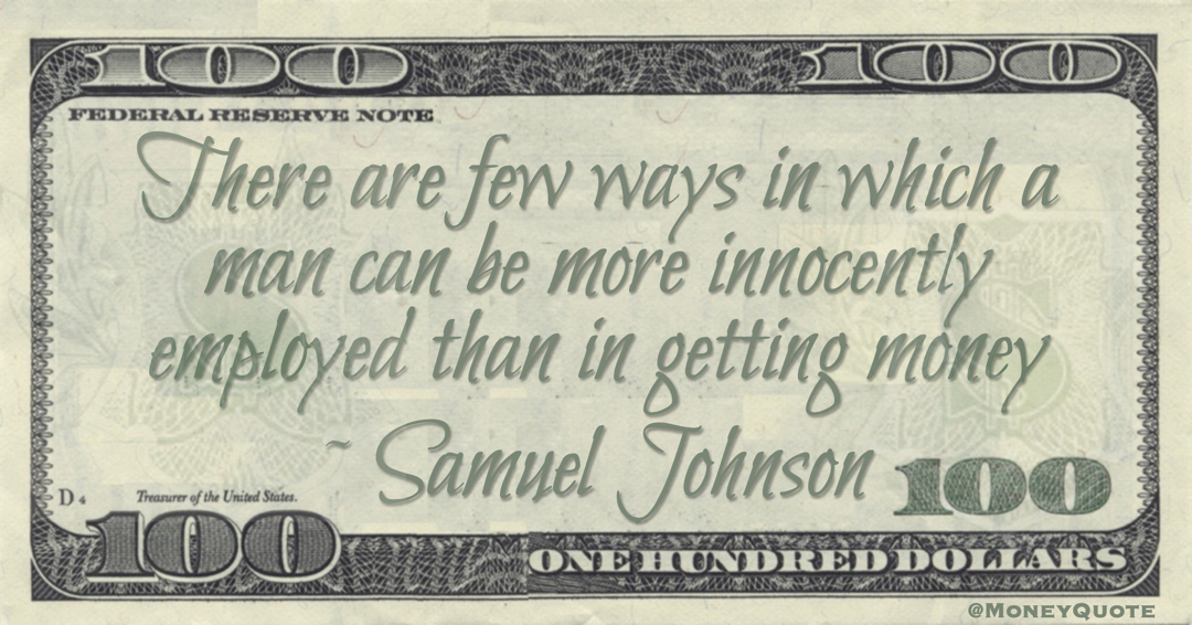 There are few ways in which a man can be more innocently employed than in getting money Quote
