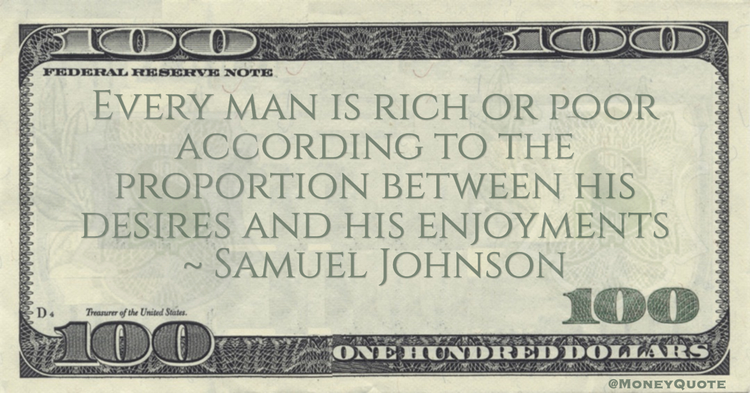 Every man is rich or poor according to the proportion between his desires and his enjoyments Quote
