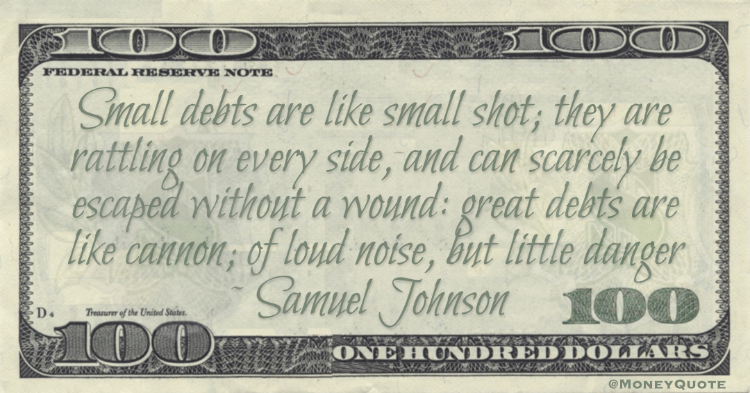 Small debts are like small shot; they are rattling on every side, and can scarcely be escaped without a wound: great debts are like cannon; of loud noise, but little danger Quote