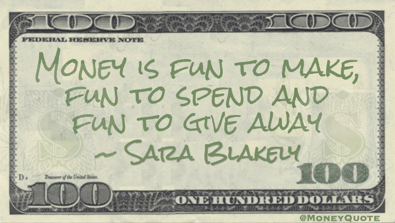 Money is fun to make, fun to spend and fun to give away Quote