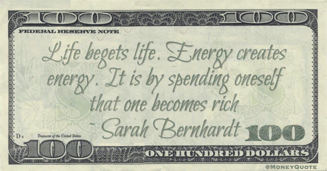 Life begets life. Energy creates energy. It is by spending oneself that one becomes rich Quote