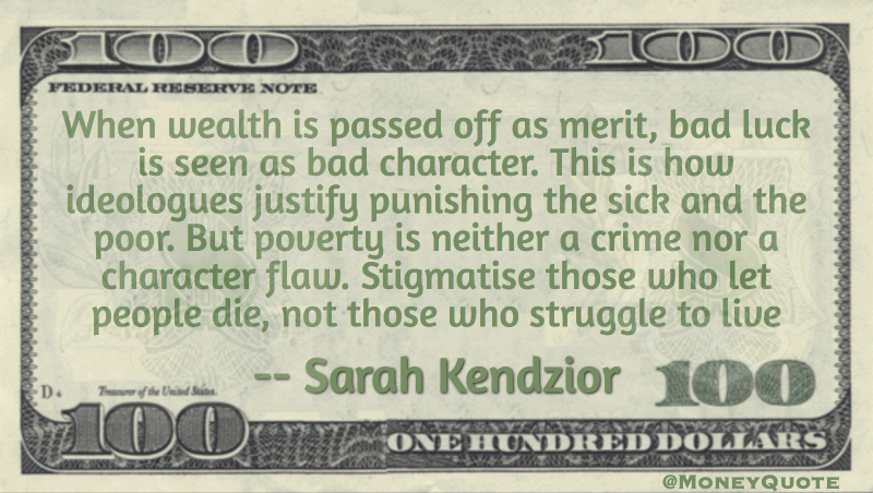 Poverty is neither a crime nor a character flaw. Stigmatize those who let people die, not those who struggle to live Quote