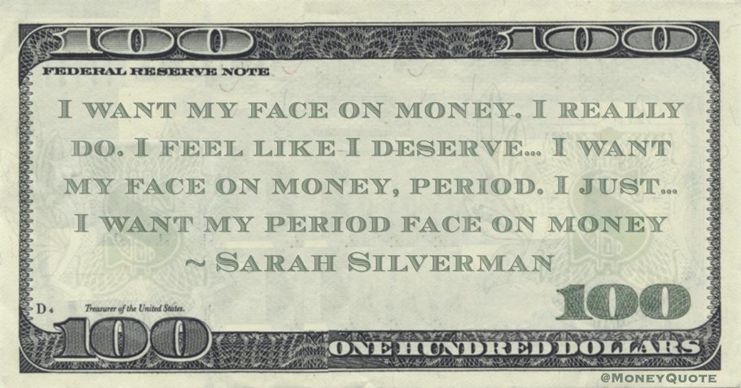 I want my face on money. I really do. I feel like I deserve… I want my face on money, period. I just… I want my period face on money Quote