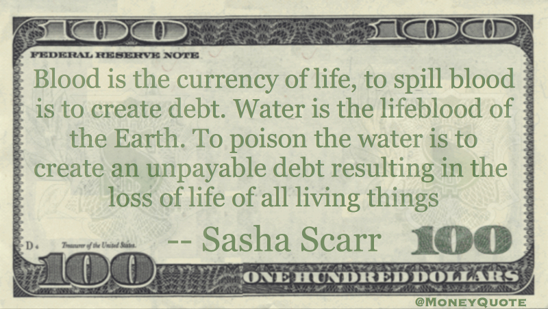 Blood is the currency of life, to spill blood is to create debt. Water is the lifeblood of earth Quote