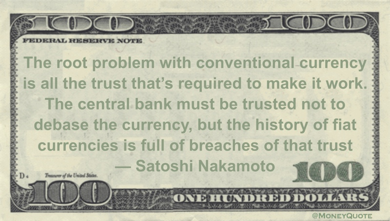 The root problem with conventional currency is all the trust that's required to make it work. The central bank must be trusted not to debase the currency, but the history of fiat currencies is full of breaches of that trust Quote
