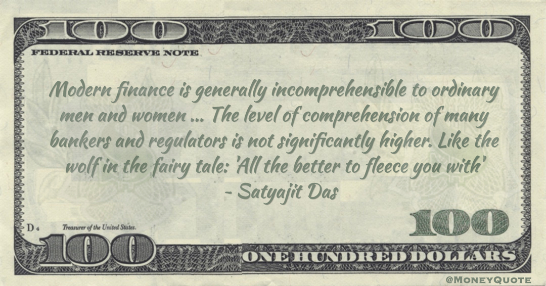 Modern finance is generally incomprehensible to ordinary men and women ... The level of comprehension of many bankers and regulators is not significantly higher. Like the wolf in the fairy tale: 'All the better to fleece you with' Quote