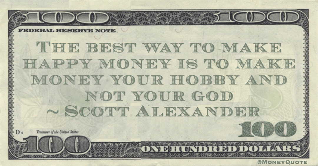 Scott Alexander The best way to make happy money is to make money your hobby and not your god quote