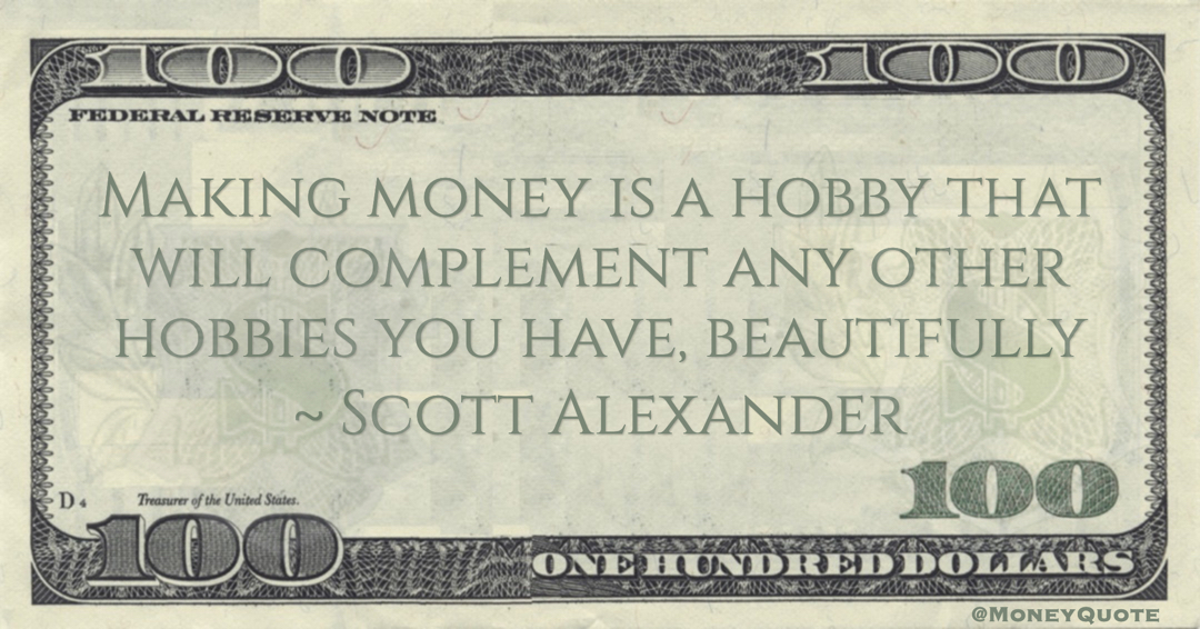 Making money is a hobby that will complement any other hobbies you have, beautifully Quote