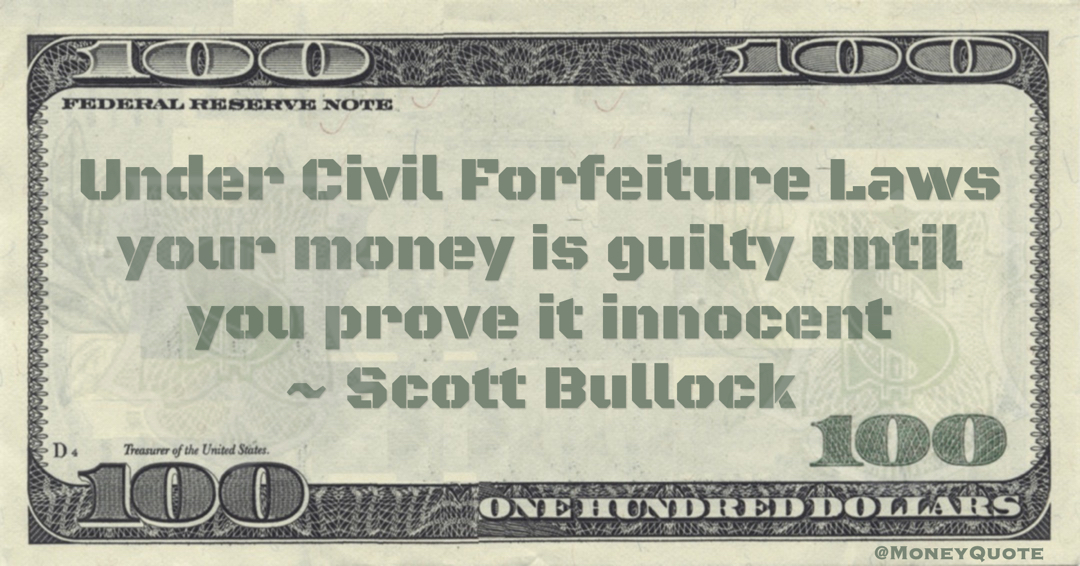 Scott Bullock Under Civil Forfeiture Laws your money is guilty until you prove it innocent quote