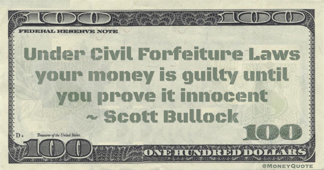 Scott Bullock Under Civil Forfeiture Laws your money is guilty until you prove it innocent quote