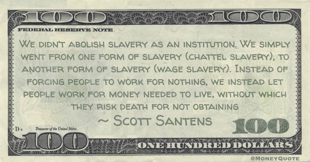 We simply went from one form of slavery (chattel slavery), to another form of slavery (wage slavery). Instead of forcing people to work for nothing, we instead let people work for money needed to live, without which they risk death for not obtaining Quote