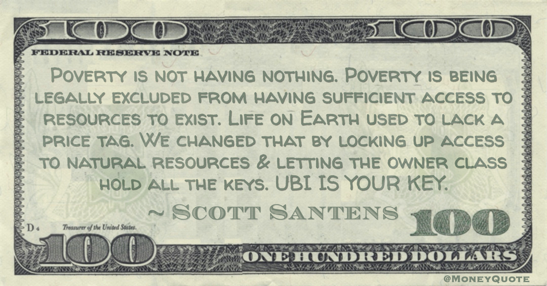 Poverty is not having nothing. Poverty is being legally excluded from having sufficient access to resources to exist. Life on Earth used to lack a price tag.  UBI IS YOUR KEY Quote