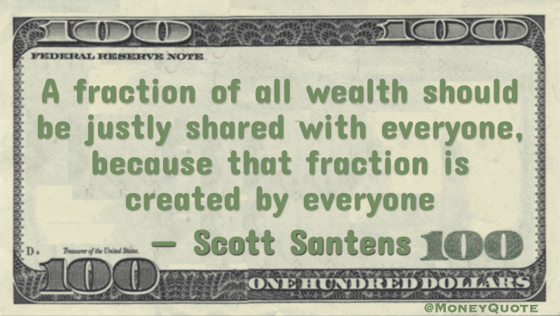 A fraction of all wealth should be justly shared with everyone, because that fraction is created by everyone Quote