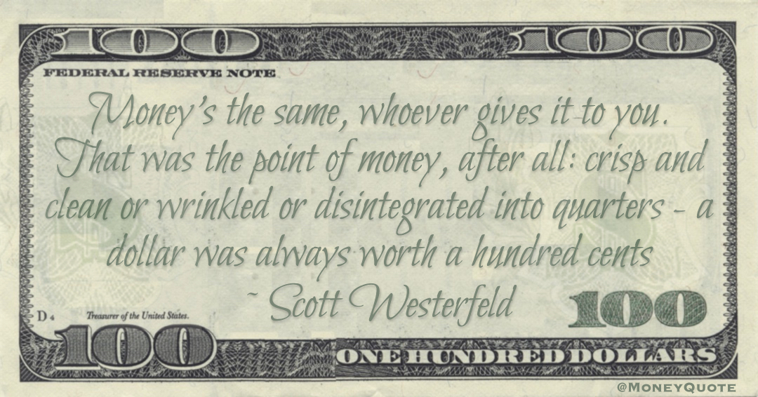 the point of money, after all: crisp and clean or wrinkled or disintegrated into quarters - a dollar was always worth a hundred cents Quote