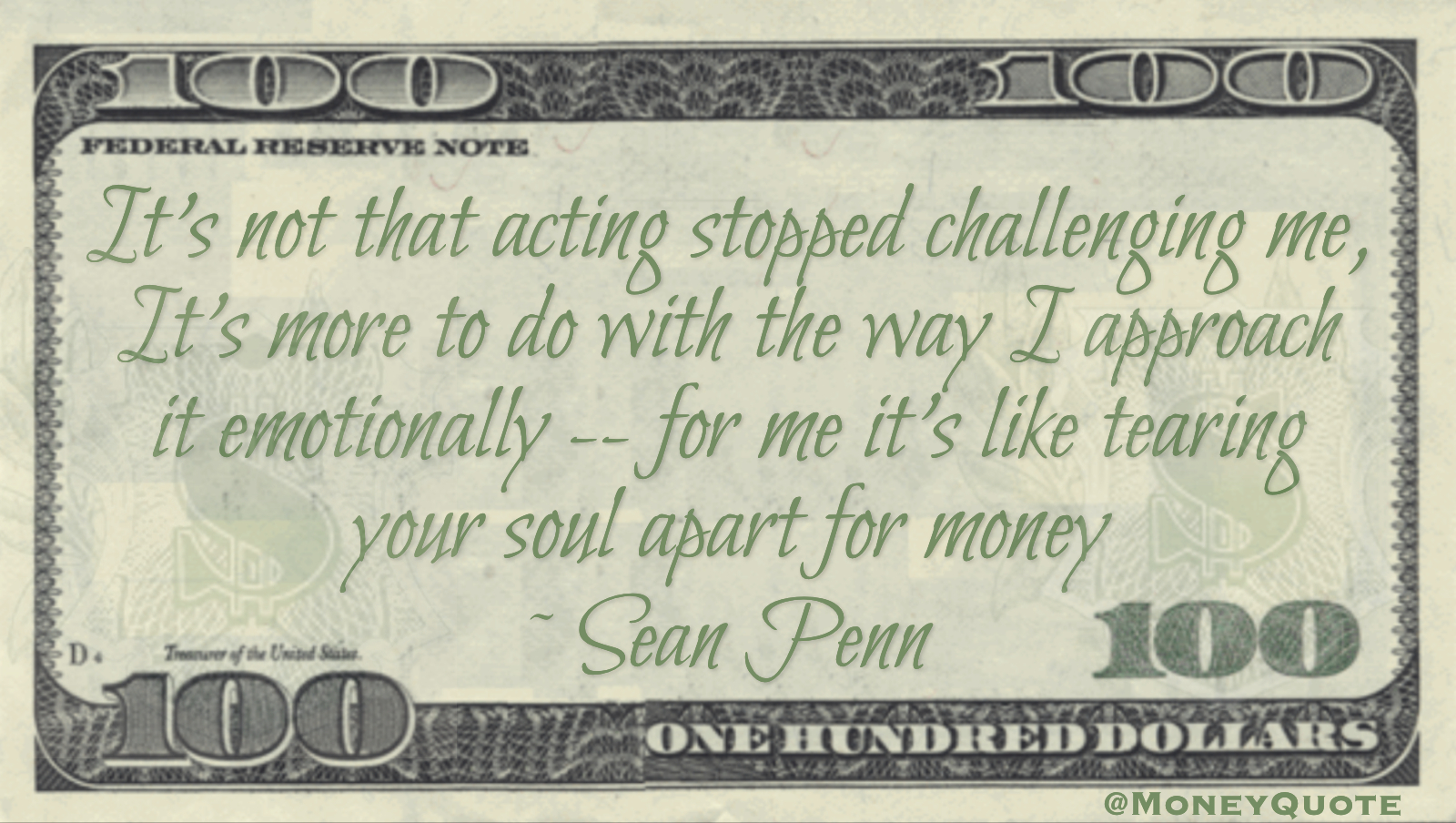 It's not that acting stopped challenging me, It's more to do with the way I approach it emotionally -- for me it's like tearing your soul apart for money Quote