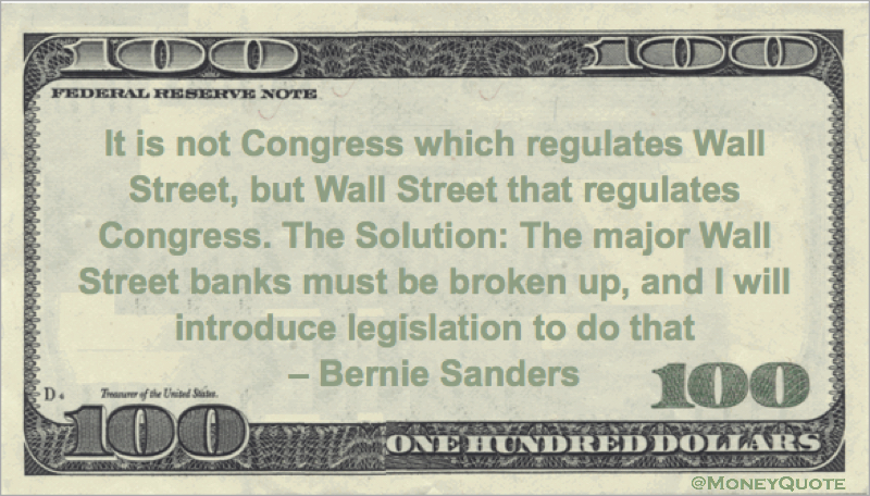 It is not Congress which regulates Wall Street, but Wall Street that regulates Congress. The Solution: The major Wall Street banks must be broken up, and I will introduce legislation to do that Quote