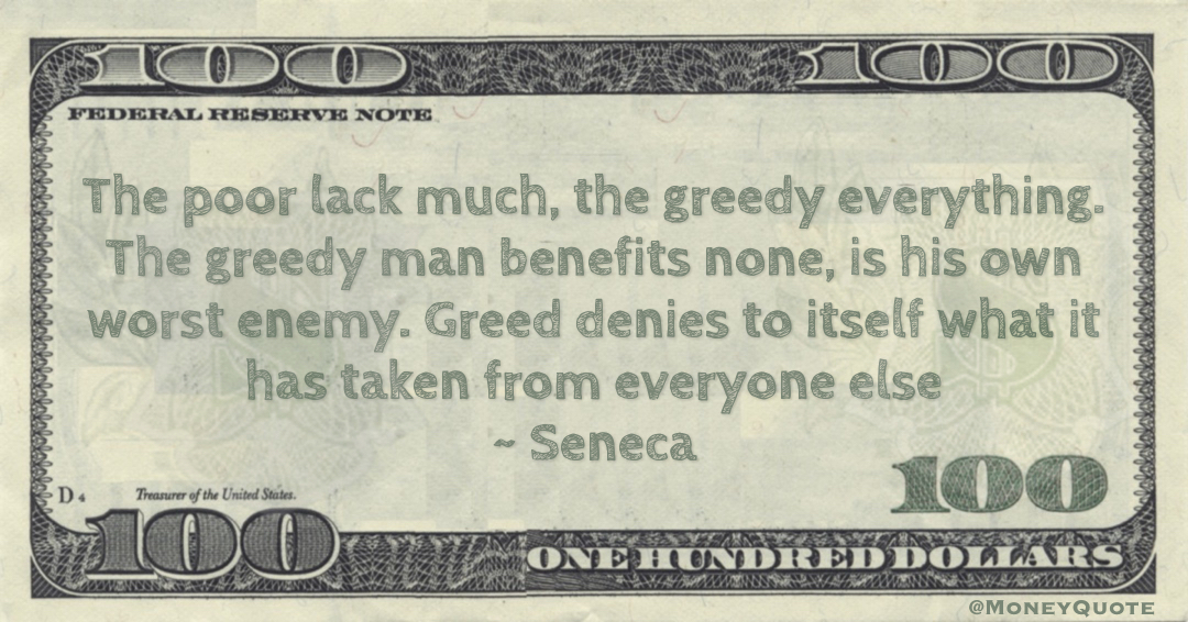 Seneca The poor lack much, the greedy everything. The greedy man benefits none, is his own worst enemy. Greed denies to itself what it has taken from everyone else quote