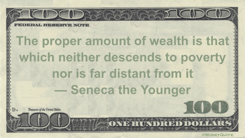 The proper amount of wealth is that which neither descends to poverty nor is far distant from it Quote