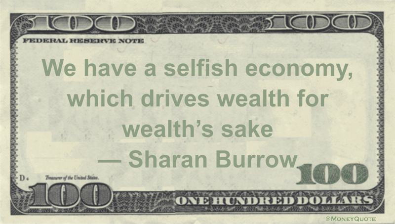 We have a selfish economy, which drives wealth for wealth's sake Quote