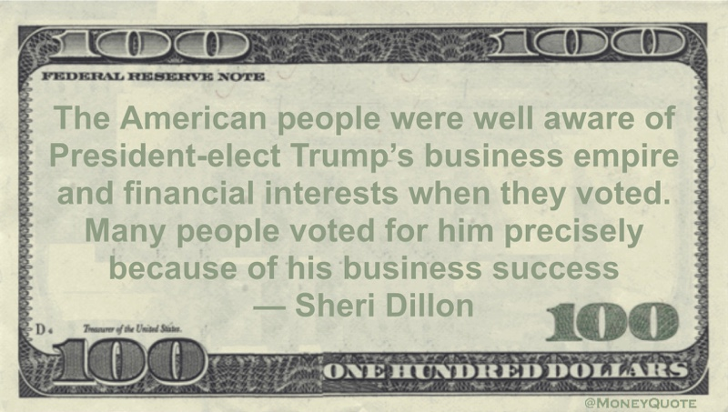 The American people were well aware of President-elect Trump's business empire and financial interests when they voted. Many people voted for him precisely because of his business success Quote