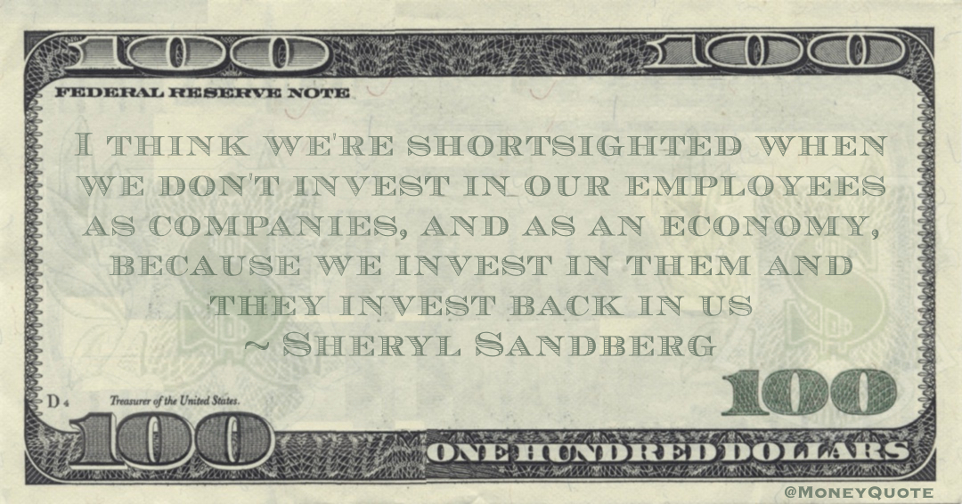 I think we're shortsighted when we don't invest in our employees as companies, and as an economy, because we invest in them and they invest back in us Quote