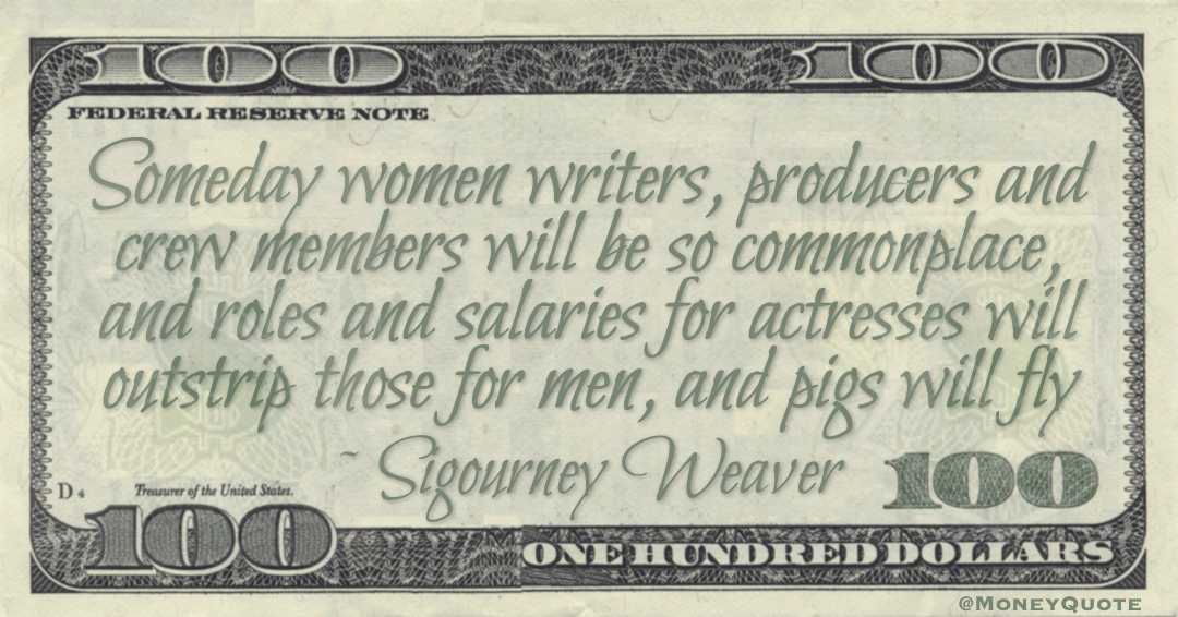 Someday women writers, producers and crew members will be so commonplace, and roles and salaries for actresses will outstrip those for men, and pigs will fly Quote