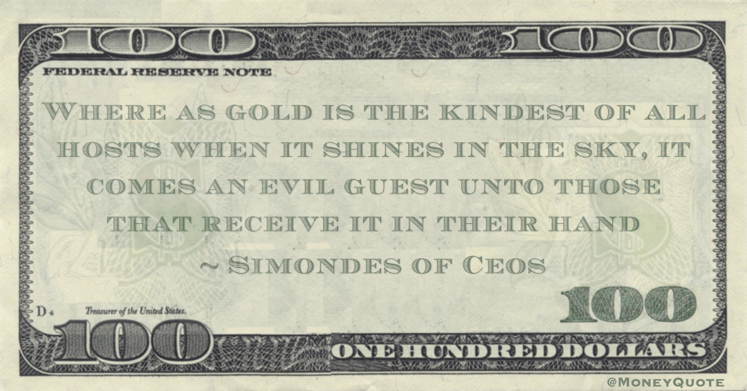 Where as gold is the kindest of all hosts when it shines in the sky, it comes an evil guest unto those that receive it in their hand Quote