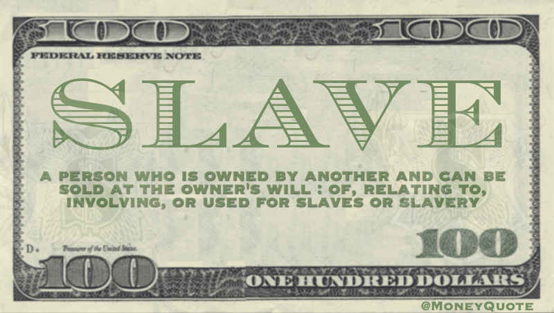 a person who is owned by another and can be sold at the owner's will : of, relating to, involving, or used for slaves or slavery