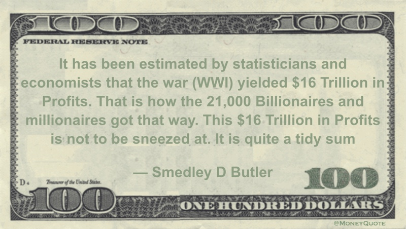 It has been estimated by statisticians and economists that the war (WWI) yielded  $16 Trillion in Profits. That is how the 21,000 Billionaires and millionaires got that way. This $16 Trillion in Profits is not to be sneezed at. It is quite a tidy sum Quote
