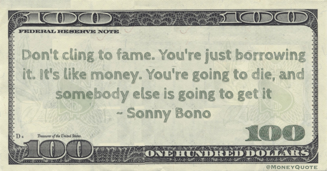 Don't cling to fame. You're just borrowing it. It's like money. You're going to die, and somebody else is going to get it Quote