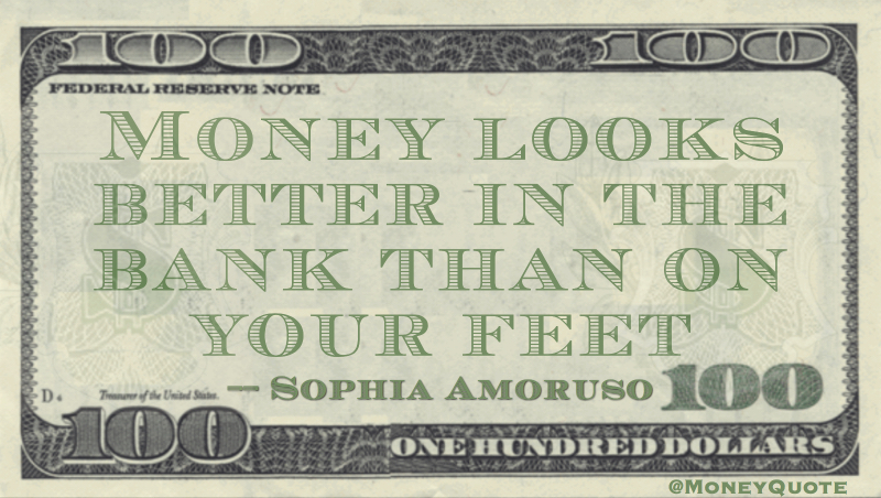 Money looks better in the bank than on your feet Quote