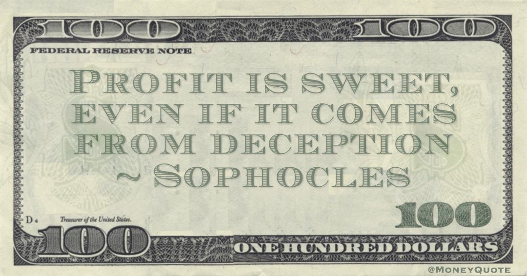 Profit is sweet, even if it comes from deception Quote