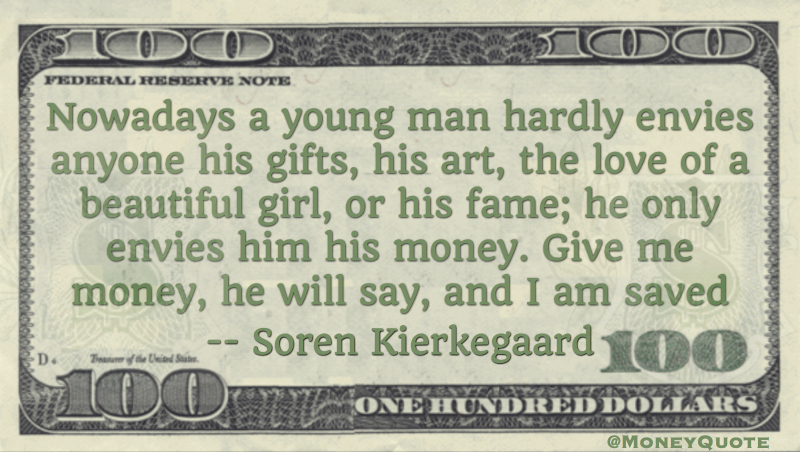 young man envies anyone his gifts, art, love or fame; he only envies him his money - give me money and I am saved Quote