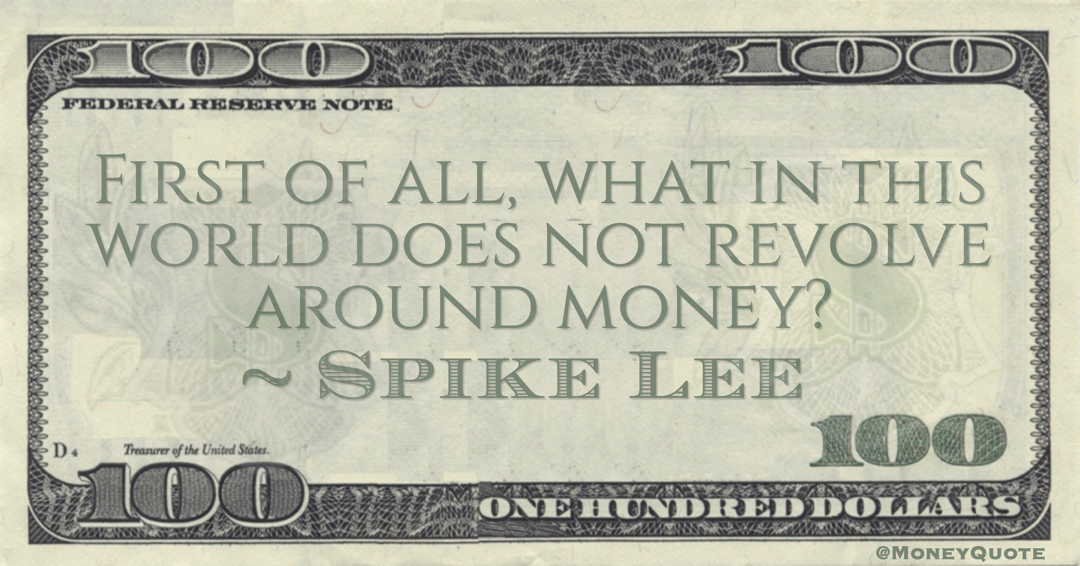 Spike Lee First of all, what in this world does not revolve around money? quote