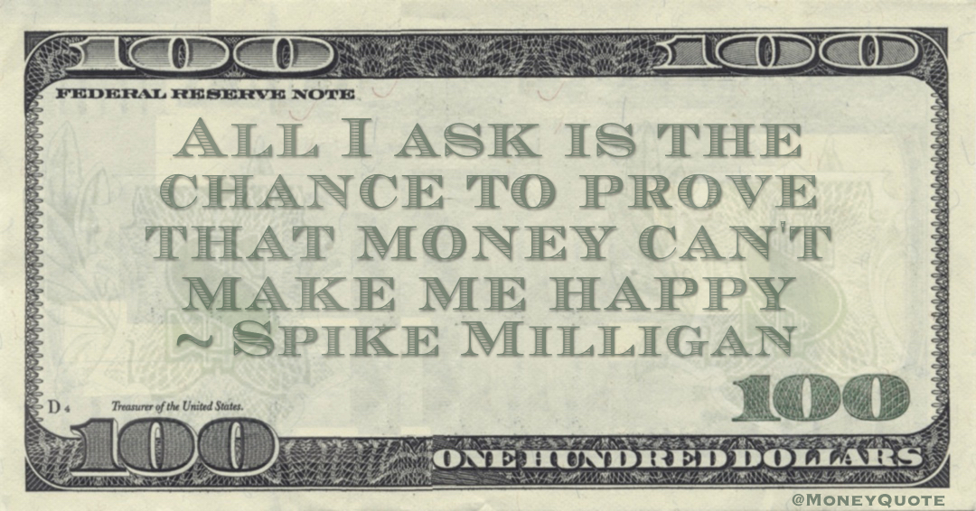 All I ask is the chance to prove that money can't make me happy Quote