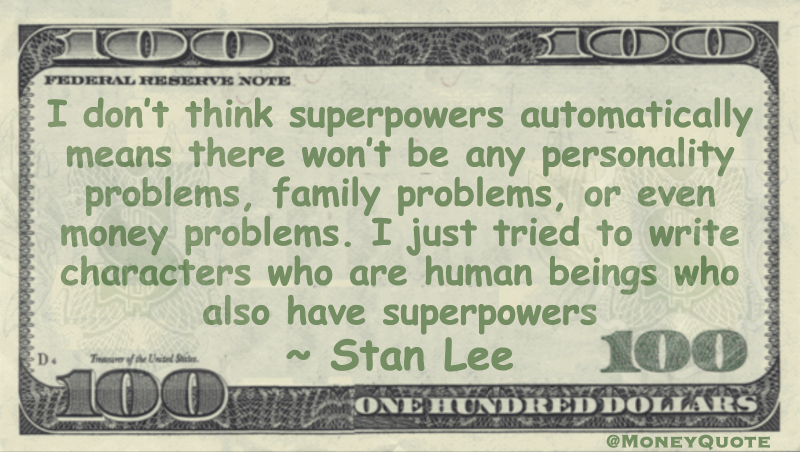 I don't think superpowers automatically means there won't be any personality problems, family problems, or even money problems. I just tried to write characters who are human beings who also have superpowers Quote