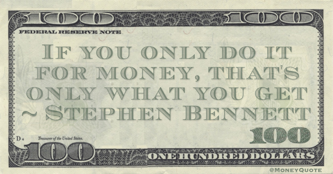 Stephen Bennett If you only do it for money, that's only what you get quote