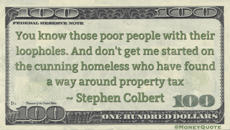 Poor people with their loopholes, cunning homeless have found a way around property tax Quote