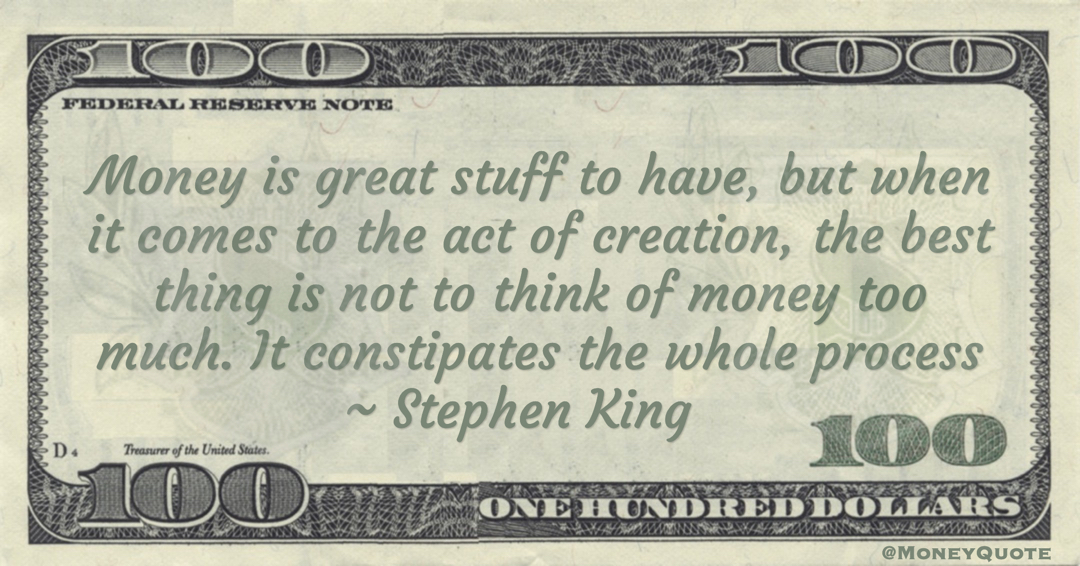 Stephen King Money is great stuff to have, but when it comes to the act of creation, the best thing is not to think of money too much. It constipates the whole process quote