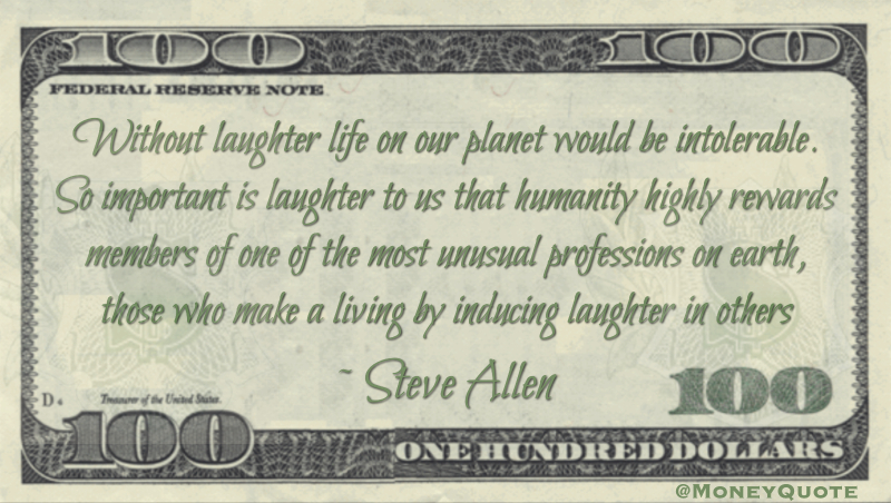 Important laughter that humanity highly rewards members of one of the most unusual professions on earth, those who make a living by inducing laughter in others Quote