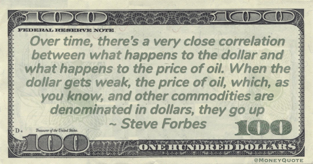 Over time, there's a very close correlation between what happens to the dollar and what happens to the price of oil. When the dollar gets weak, the price of oil, which, as you know, and other commodities are denominated in dollars, they go up Quote