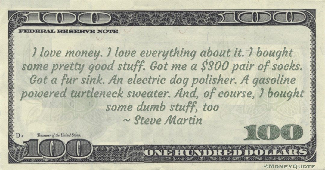 I love money. I love everything about it. I bought some pretty good stuff. A gasoline powered turtleneck sweater. And, of course, I bought some dumb stuff, too Quote