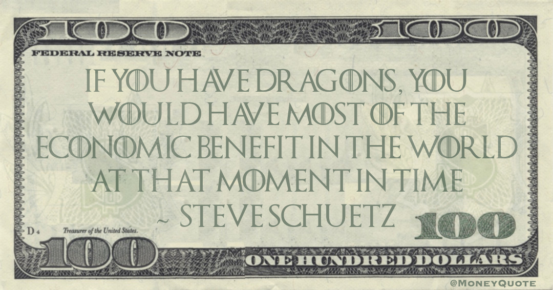 If you have dragons, you would have most of the economic benefit in the world at that moment in time Quote