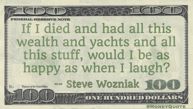all this wealth and yachts and all this stuff, would I be as happy as when I laugh? Quote