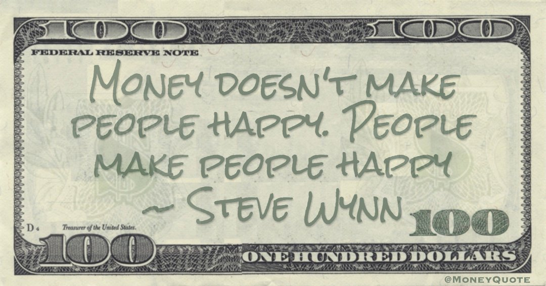 Money doesn't make people happy. People make people happy Quote